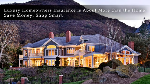 Luxury Homeowners Insurance is About More than the Home - Save Money, Shop Smart