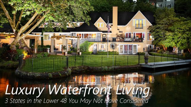 Luxury Waterfront Living - 3 States in the Lower 48 You May Not Have Considered