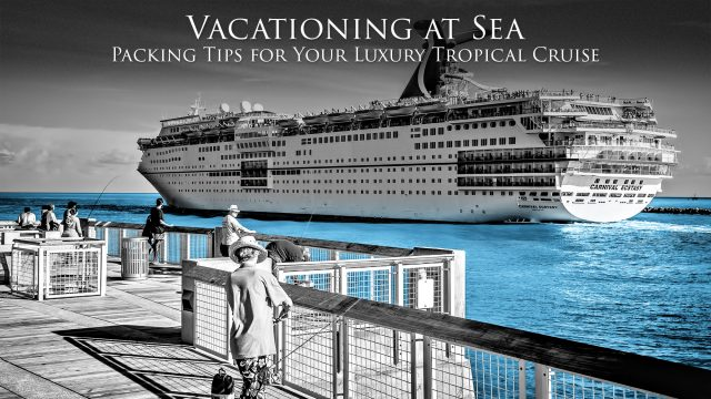 Vacationing at Sea - Packing Tips for Your Luxury Tropical Summer Cruise