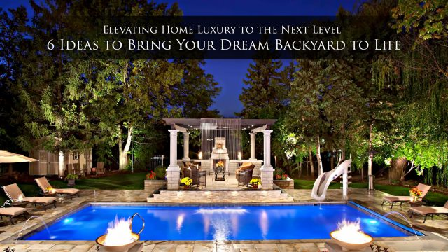 Elevating Home Luxury to the Next Level - 6 Ideas to Bring Your Dream Backyard to Life