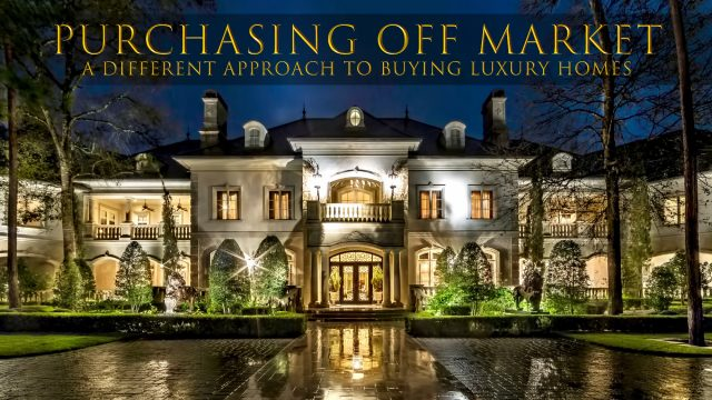 Purchasing Off Market - A Different Approach to Buying Luxury Homes