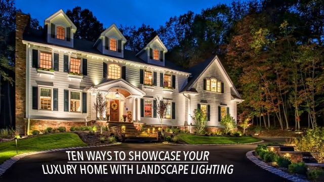 Ten Ways to Showcase Your Luxury Home with Landscape Lighting
