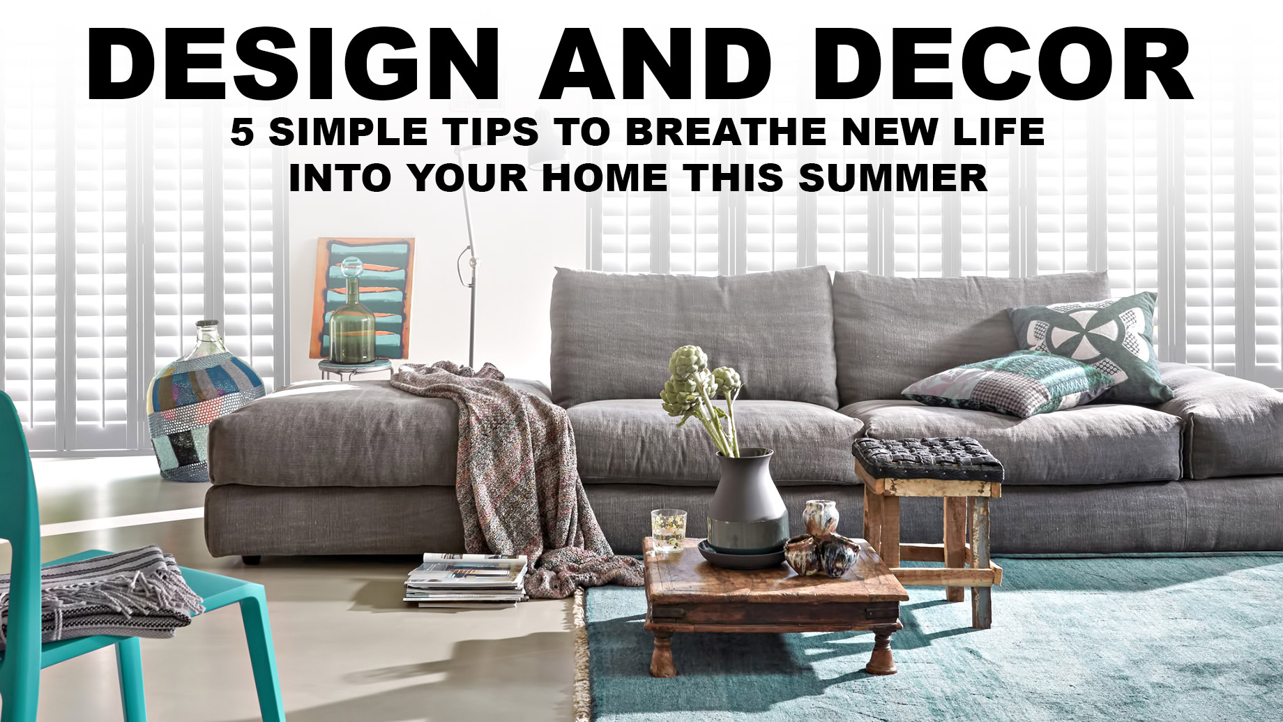 Design and Decor - 5 Simple Tips To Breathe New Life Into Your Home This Summer