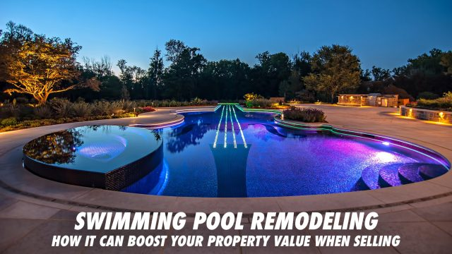 Swimming Pool Remodeling - How It Can Boost Your Property Value When Selling