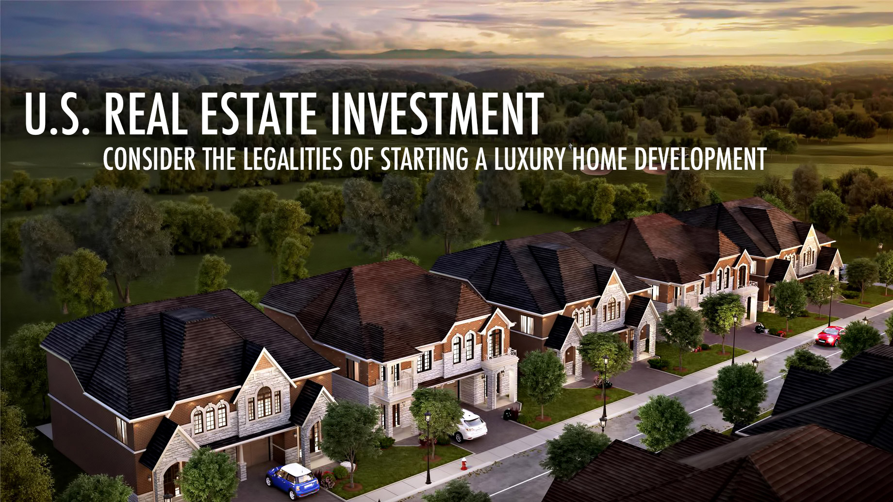 U.S. Real Estate Investment - Consider the Legalities of Starting a Luxury Home Development