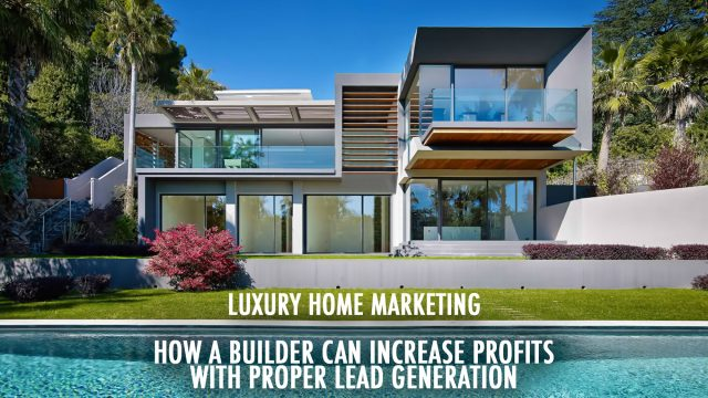 Luxury Home Marketing - How a Builder Can Increase Profits with Proper Lead Generation
