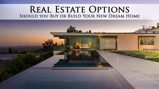 Real Estate Options - Should you Buy or Build Your New Dream Home
