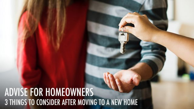 Advise for Homeowners - 3 Things to Consider After Moving to a New Home