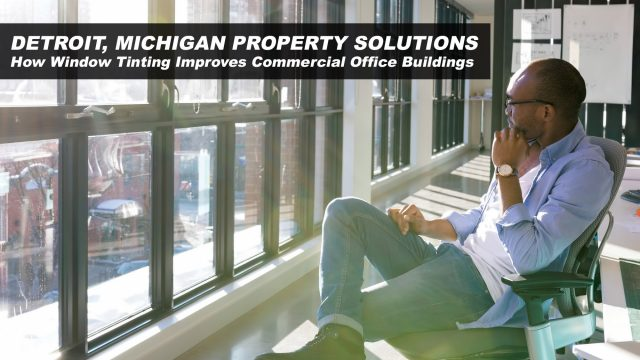 Detroit, Michigan Property Solutions - How Window Tinting Improves Commercial Office Buildings