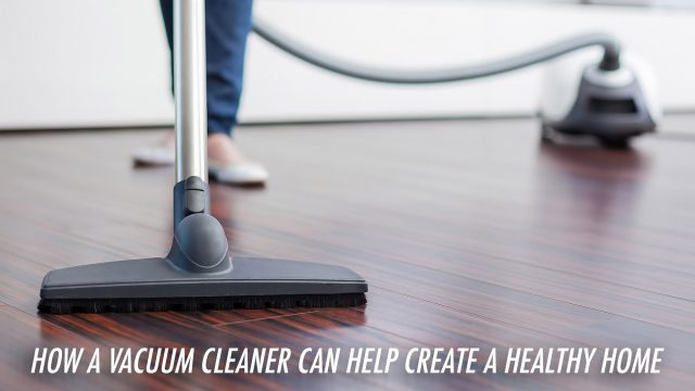 Homeowner Advice - How a Vacuum Cleaner Can Help Create a Healthy Home