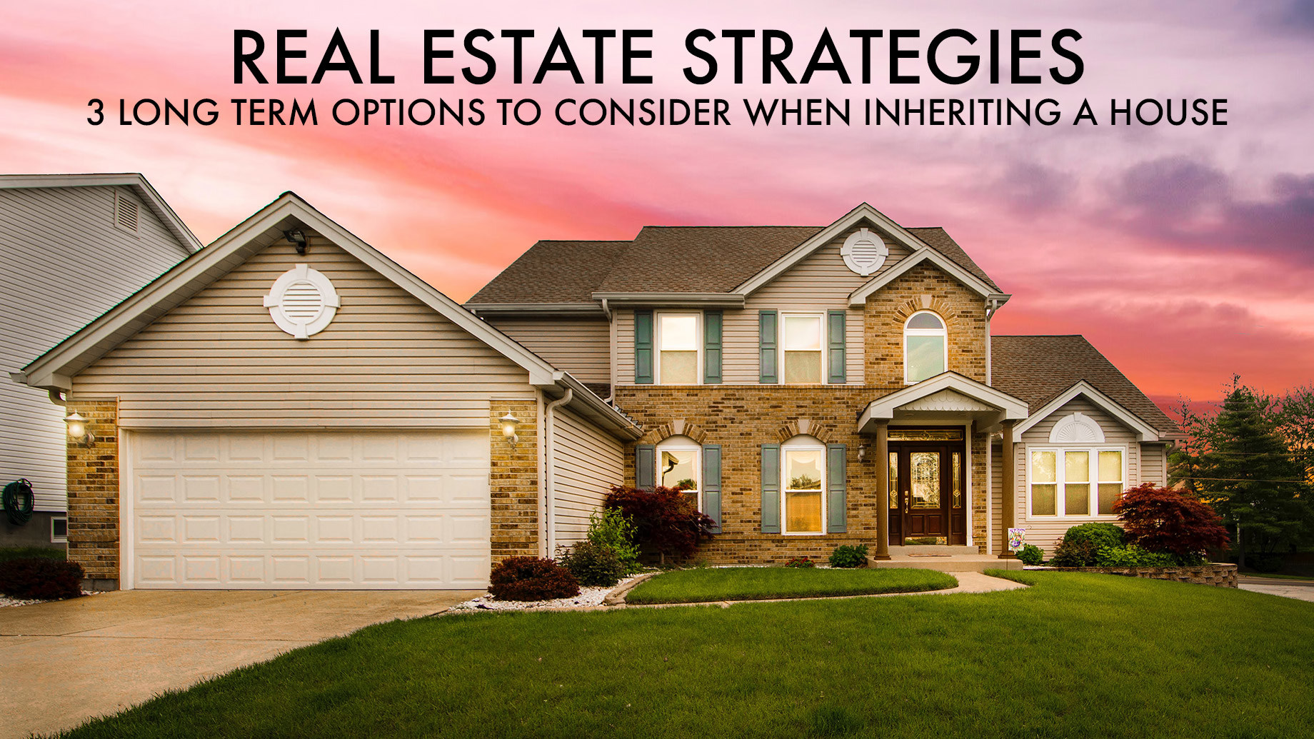 Real Estate Strategies - 3 Long Term Options to Consider When Inheriting a House