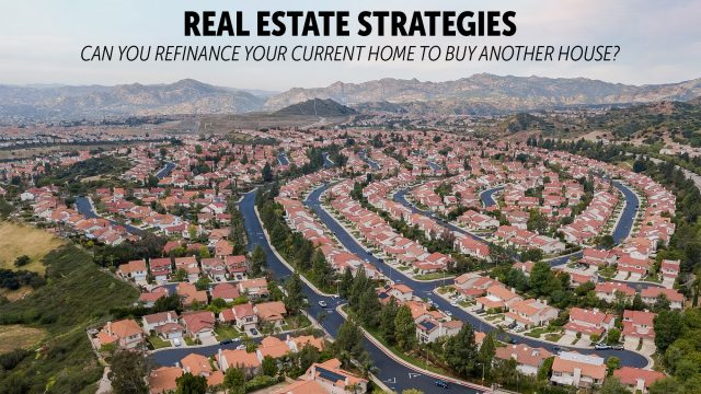Real Estate Strategies - Can You Refinance Your Current Home to Buy Another House?