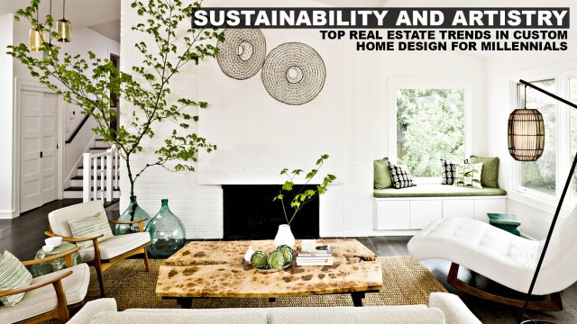 Sustainability and Artistry - Top Real Estate Trends in Custom Home Design For Millennials