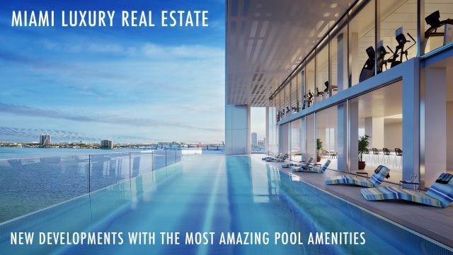 Miami Luxury Real Estate - New Developments With The Most Amazing Pool Amenities
