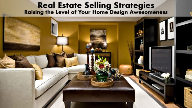 Real Estate Selling Strategies - Raising the Level of Your Home Design Awesomeness