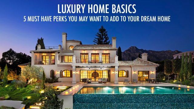 Luxury Home Basics - 5 Must Have Perks You May Want To Add to Your Dream Home