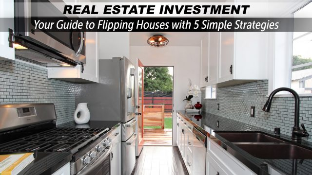 Real Estate Investment - Your Guide to Flipping Houses with 5 Simple Strategies