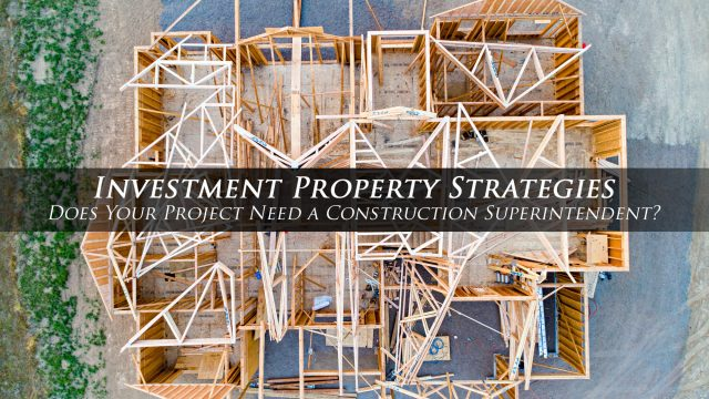 Investment Property Strategies - Does Your Project Need a Construction Superintendent?