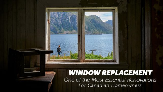 Window Replacement - One of the Most Essential Renovations For Canadian Homeowners