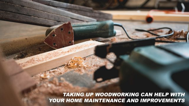 Taking Up Woodworking Can Help with Your Home Maintenance and Improvements