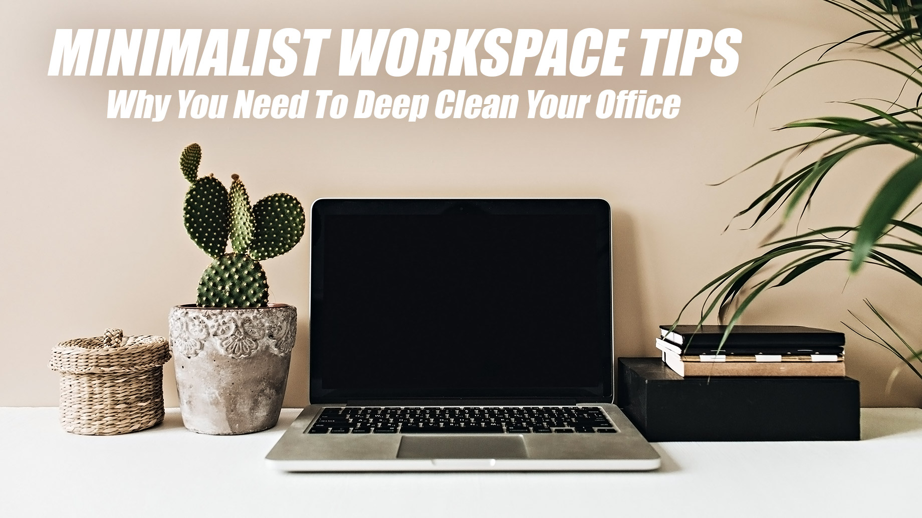 Minimalist Workspace Tips - Why You Need To Deep Clean Your Office