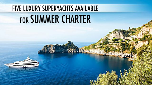 Five Luxury Superyachts Available for a Summer Charter