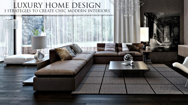 Luxury Home Design - 3 Strategies to Create Chic Modern Interiors