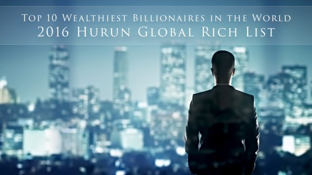 Top 10 Wealthiest Billionaires in the World - 2016 Hurun Global Rich List