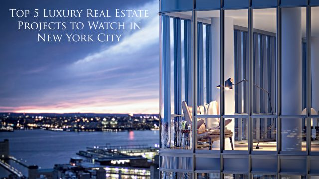 Top 5 Luxury Real Estate Projects to Watch in New York City