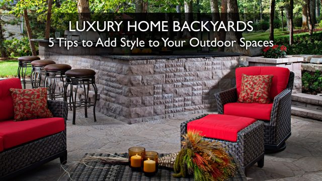 Luxury Home Backyards - 5 Tips to Add Style to Your Outdoor Spaces