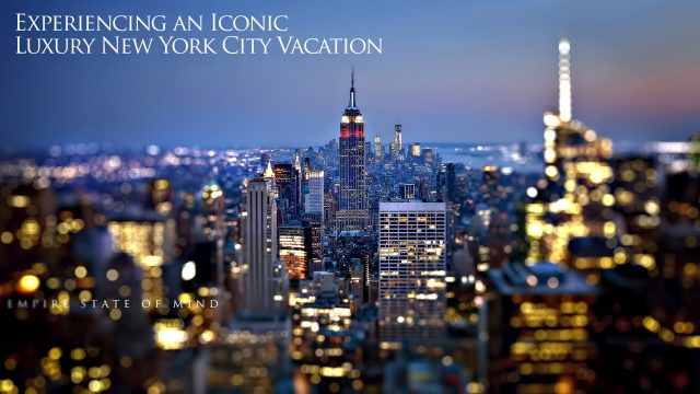 Empire State of Mind - Experiencing an Iconic Luxury New York City Vacation