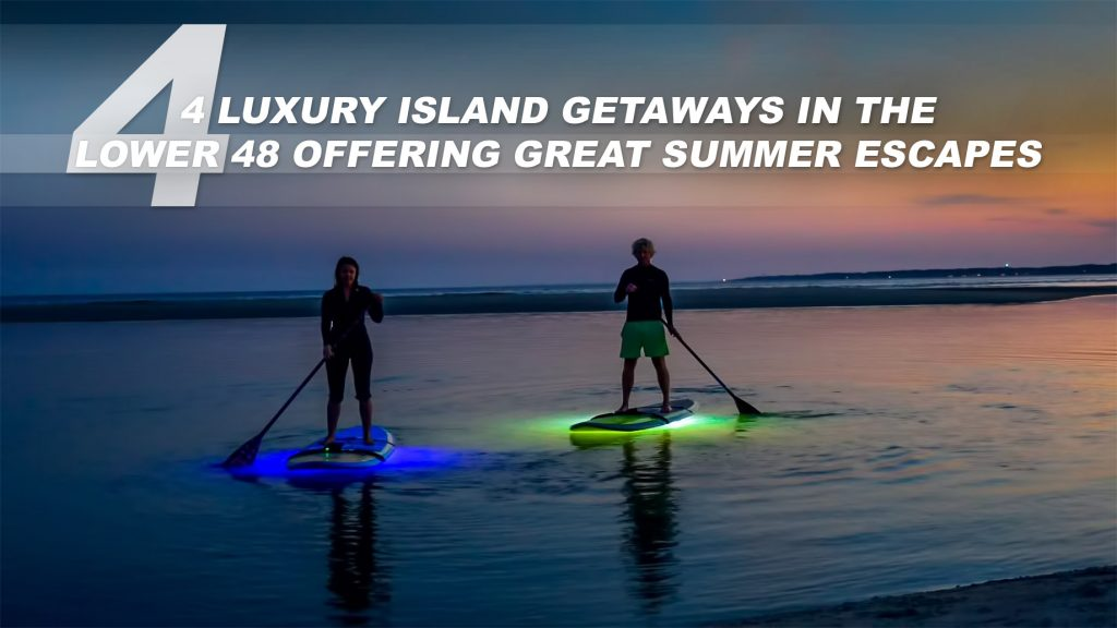 4 Luxury Island Getaways in the Lower 48 Offering Great Summer Escapes