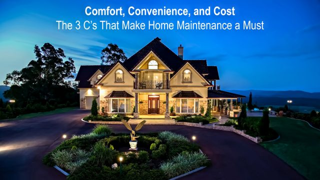Comfort, Convenience, and Cost - The 3 C's That Make Home Maintenance a Must