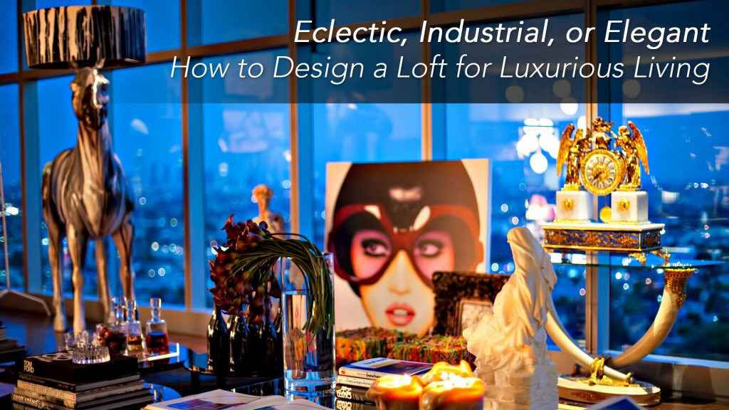 Eclectic, Industrial, or Elegant - How to Design a Loft for Luxurious Living