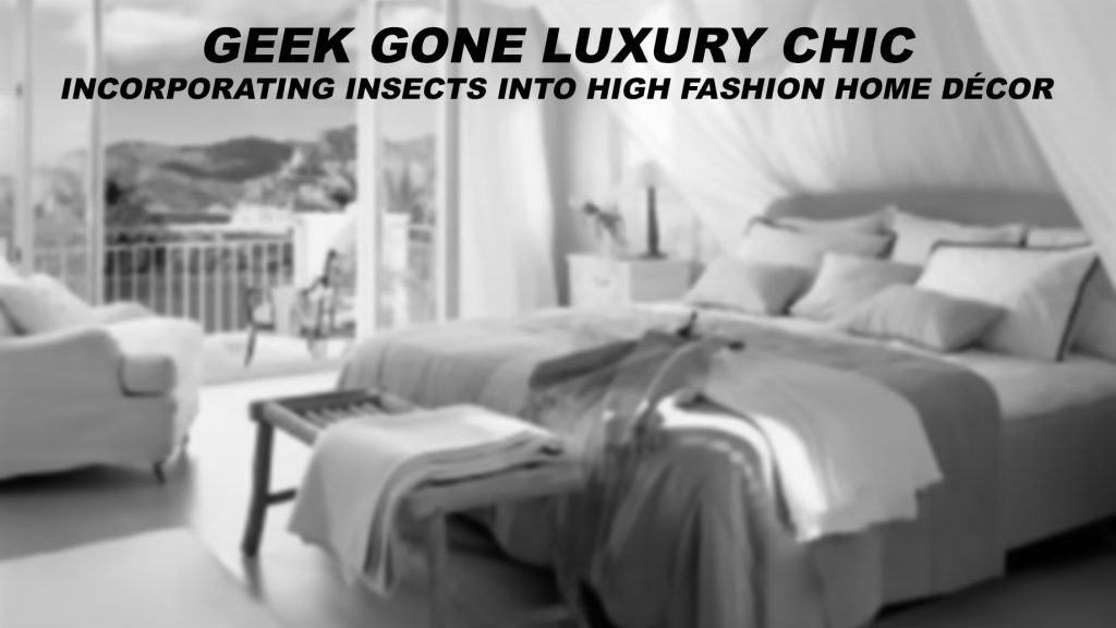 Geek Gone Luxury Chic - Incorporating Insects Into High Fashion Home Décor