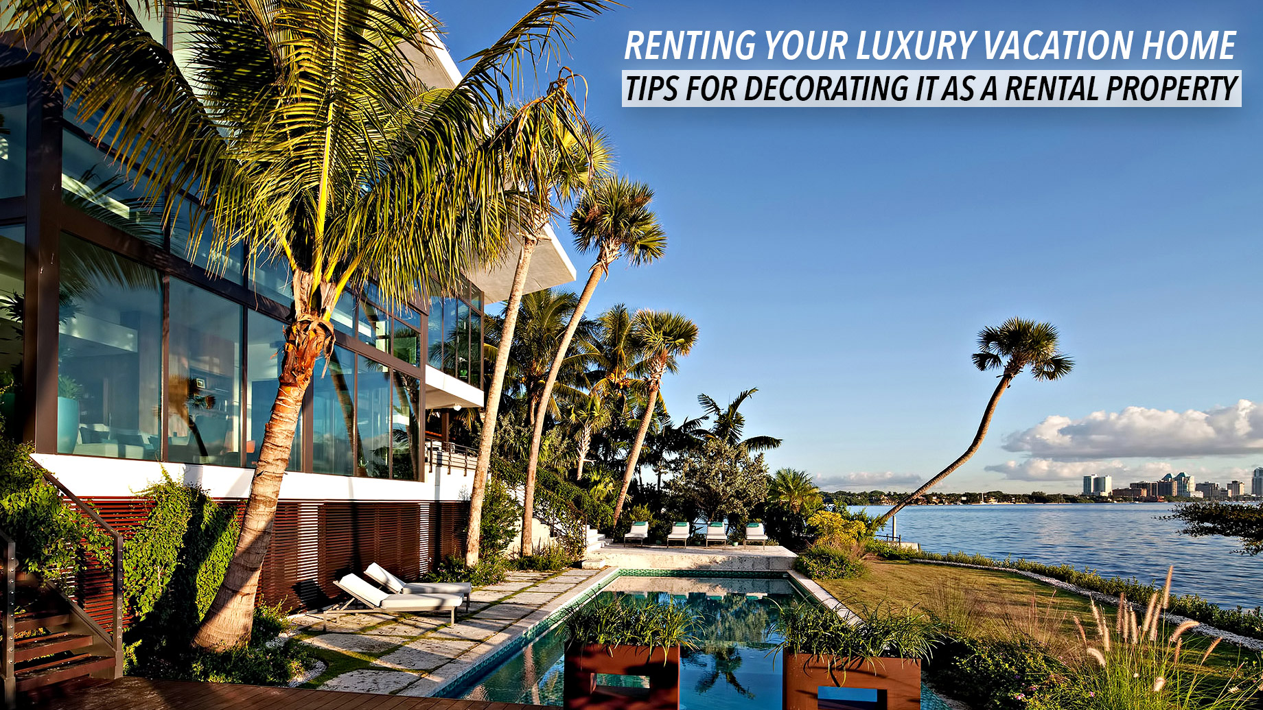 Renting Your Luxury Vacation Home - Tips for Decorating it as a Rental Property