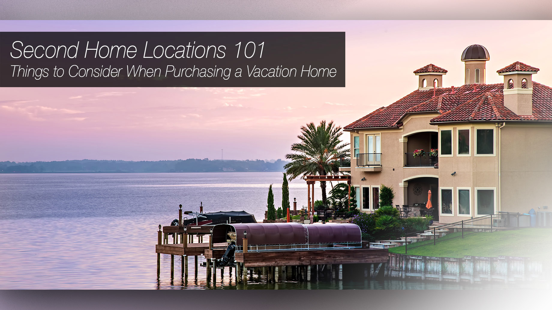 Second Home Locations 101 - Things to Consider When Purchasing a Vacation Home