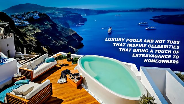 Luxury Pools and Hot Tubs that Inspire Celebrities Bring a Touch of Extravagance to Homeowners
