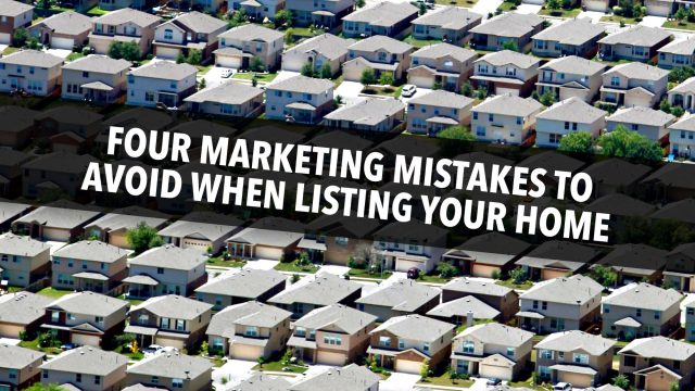 Four Marketing Mistakes to Avoid When Listing Your Home
