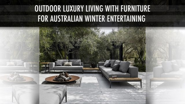 Outdoor Luxury Living with Furniture for Australian Winter Entertaining