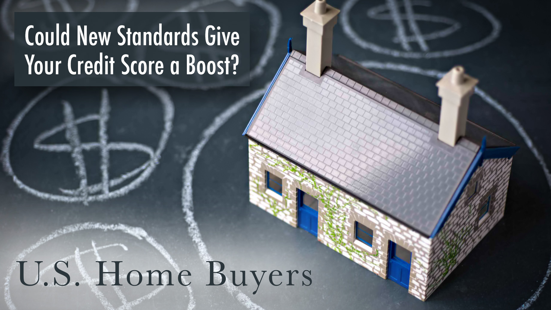 U.S. Home Buyers - Could New Standards Give Your Credit Score a Boost?