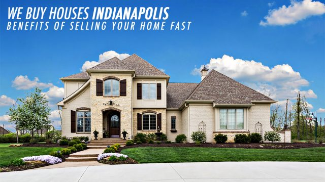 We Buy Houses Indianapolis - Benefits of Selling Your Home Fast