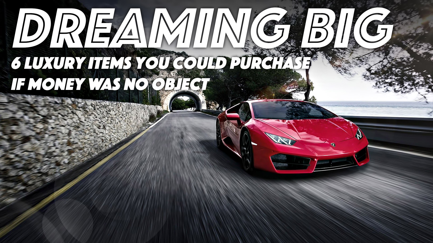 Dreaming Big - 6 Luxury Items You Could Purchase if Money Was No Object