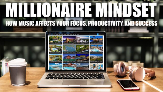 Millionaire Mindset - How Music Affects Your Focus, Productivity, and Success