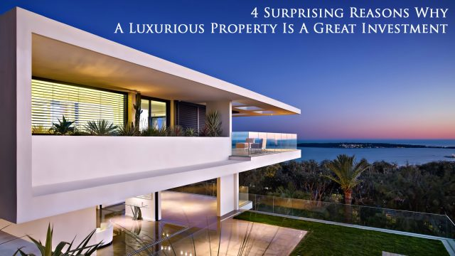 4 Surprising Reasons Why A Luxurious Property Is A Great Investment