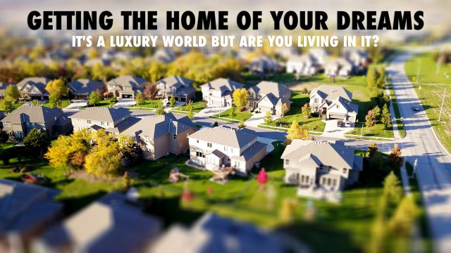 Getting The Home Of Your Dreams - It's A Luxury World But Are You Living In It?