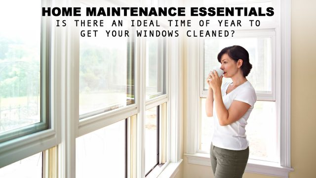 Home Maintenance Essentials - Is There an Ideal Time of Year to Get Your Windows Cleaned?