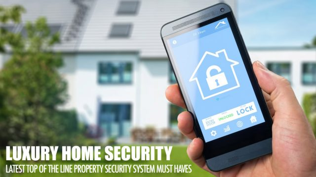 Luxury Home Security - Latest Top Of The Line Property Security System Must Haves
