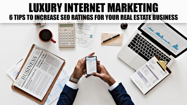Luxury Internet Marketing - 6 Tips to Increase SEO Ratings for Your Real Estate Business