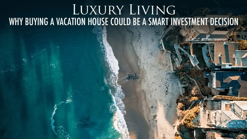 Luxury Living - Why Buying a Vacation House Could Be a Smart Investment Decision